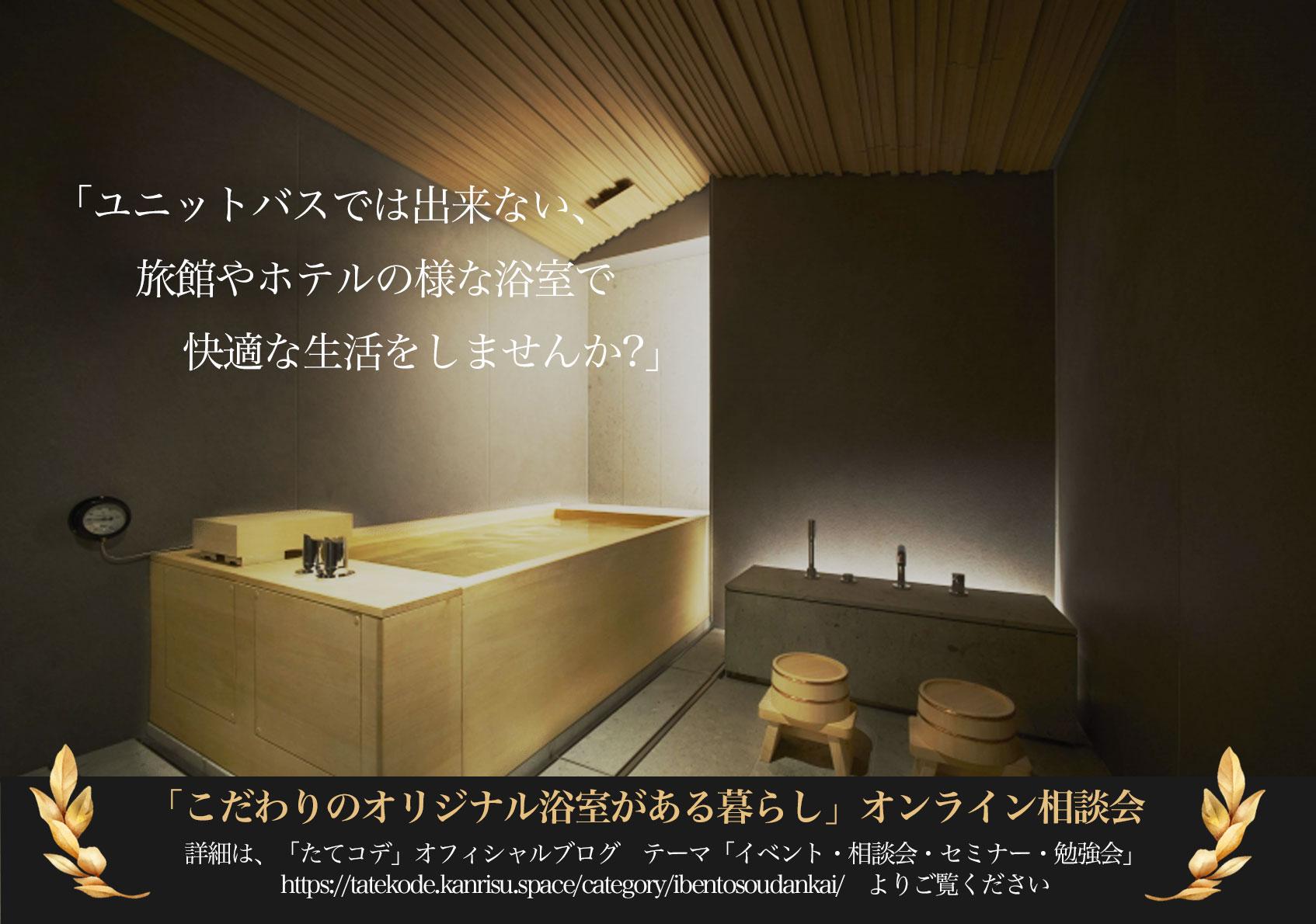 2021-7-24~8-31 夏休み限定 「ユニットバスでは出来ない、旅館やホテルの様な浴室で快適な生活をしませんか!」オンライン相談会 タテコデ